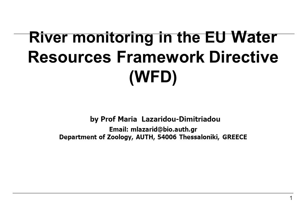 1 River monitoring in the EU Water Resources Framework Directive (WFD) by Prof Maria Lazaridou-Dimitriadou Email: mlazarid@bio.auth.gr Department of Zoology, AUTH, 54006 Thessaloniki, GREECE