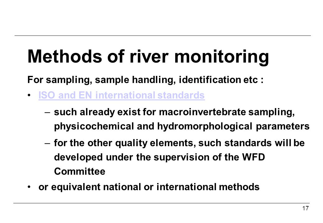 17 Methods of river monitoring For sampling, sample handling, identification etc : ISO and EN international standards –such already exist for macroinvertebrate sampling, physicochemical and hydromorphological parameters –for the other quality elements, such standards will be developed under the supervision of the WFD Committee or equivalent national or international methods