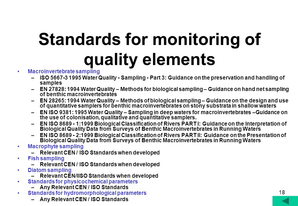 18 Standards for monitoring of quality elements Macroinvertebrate sampling –ISO 5667-3 1995 Water Quality - Sampling - Part 3: Guidance on the preservation and handling of samples –EN 27828: 1994 Water Quality – Methods for biological sampling – Guidance on hand net sampling of benthic macroinvertebrates –EN 28265: 1994 Water Quality – Methods of biological sampling – Guidance on the design and use of quantitative samplers for benthic macroinvertebrates on stony substrata in shallow waters –EN ISO 9381: 1995 Water Quality – Sampling in deep waters for macroinvertebrates –Guidance on the use of colonisation, qualitative and quantitative samplers.