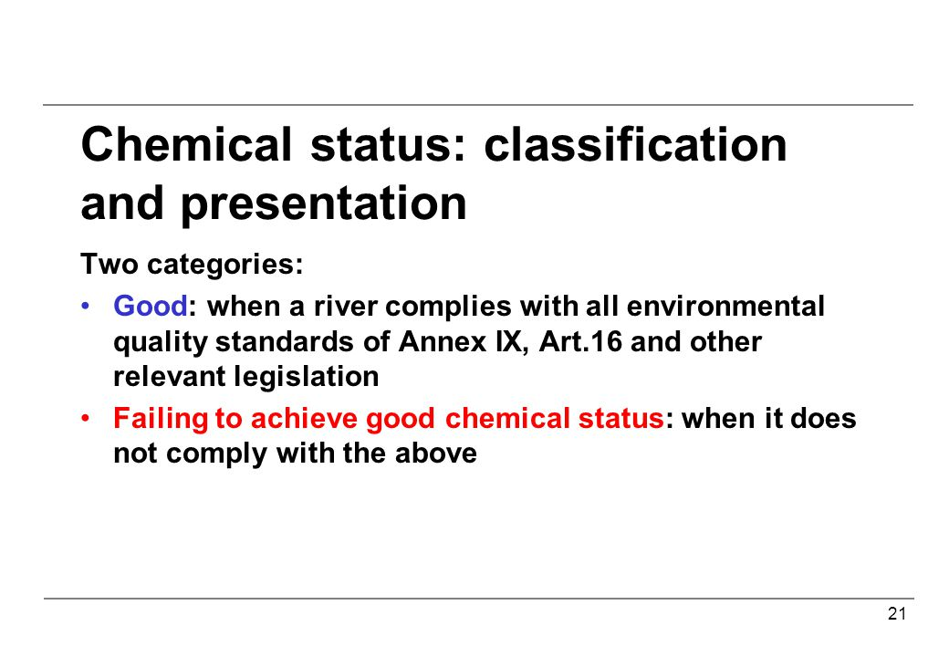 21 Chemical status: classification and presentation Two categories: Good: when a river complies with all environmental quality standards of Annex IX, Art.16 and other relevant legislation Failing to achieve good chemical status: when it does not comply with the above