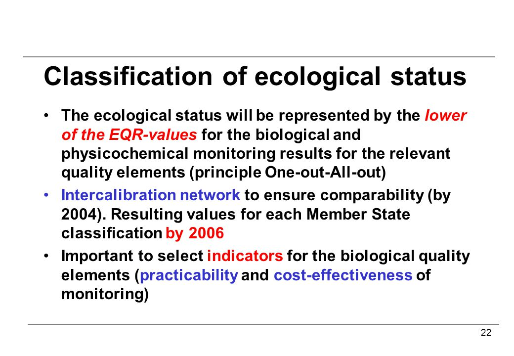 22 Classification of ecological status The ecological status will be represented by the lower of the EQR-values for the biological and physicochemical monitoring results for the relevant quality elements (principle One-out-All-out) Intercalibration network to ensure comparability (by 2004).