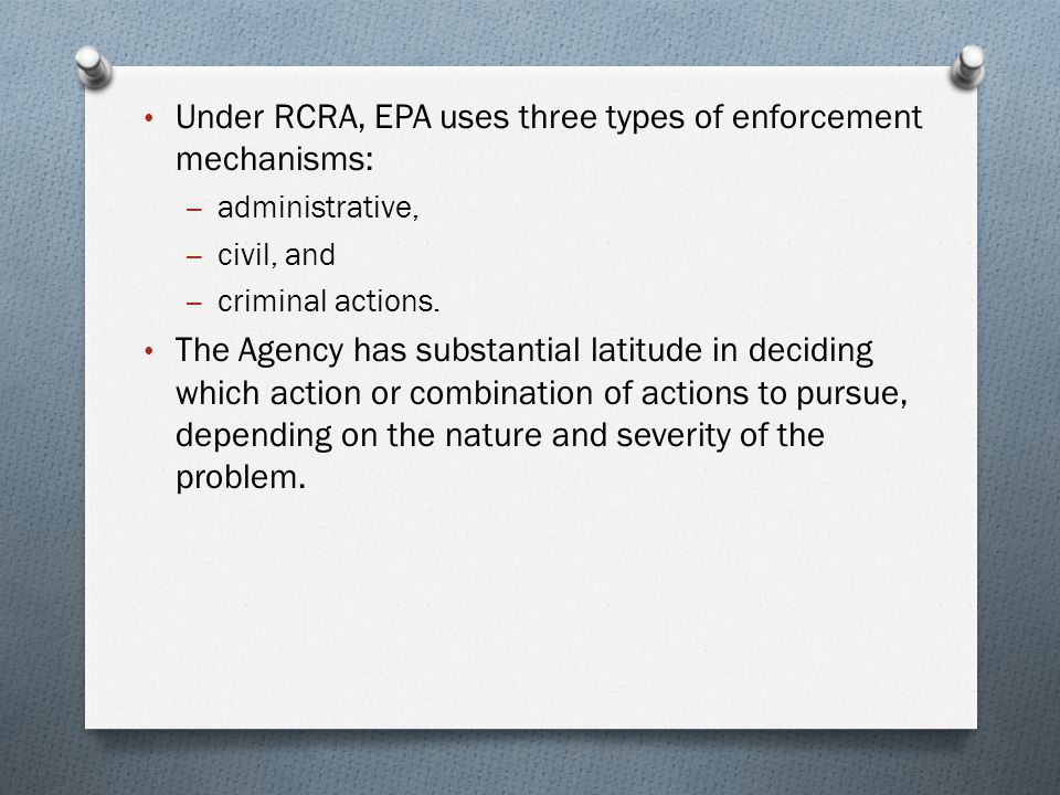 Under RCRA, EPA uses three types of enforcement mechanisms: – administrative, – civil, and – criminal actions.