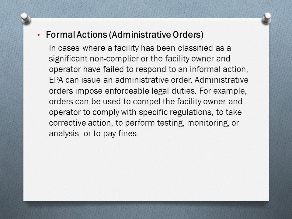Formal Actions (Administrative Orders) In cases where a facility has been classified as a significant non-complier or the facility owner and operator have failed to respond to an informal action, EPA can issue an administrative order.