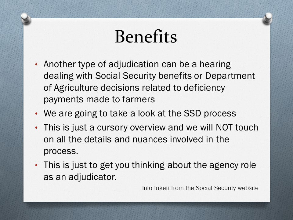 Benefits Another type of adjudication can be a hearing dealing with Social Security benefits or Department of Agriculture decisions related to deficiency payments made to farmers We are going to take a look at the SSD process This is just a cursory overview and we will NOT touch on all the details and nuances involved in the process.