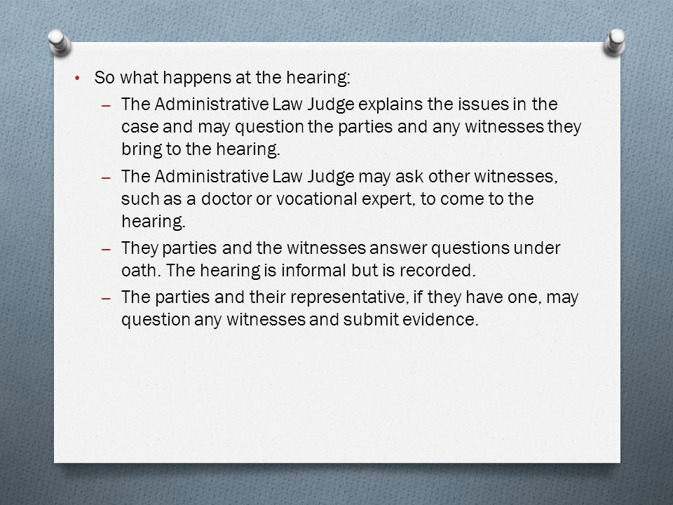 So what happens at the hearing: – The Administrative Law Judge explains the issues in the case and may question the parties and any witnesses they bring to the hearing.