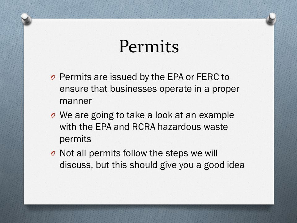 Permits O Permits are issued by the EPA or FERC to ensure that businesses operate in a proper manner O We are going to take a look at an example with the EPA and RCRA hazardous waste permits O Not all permits follow the steps we will discuss, but this should give you a good idea