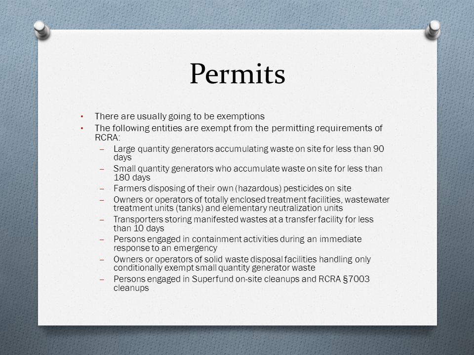 Permits There are usually going to be exemptions The following entities are exempt from the permitting requirements of RCRA: – Large quantity generators accumulating waste on site for less than 90 days – Small quantity generators who accumulate waste on site for less than 180 days – Farmers disposing of their own (hazardous) pesticides on site – Owners or operators of totally enclosed treatment facilities, wastewater treatment units (tanks) and elementary neutralization units – Transporters storing manifested wastes at a transfer facility for less than 10 days – Persons engaged in containment activities during an immediate response to an emergency – Owners or operators of solid waste disposal facilities handling only conditionally exempt small quantity generator waste – Persons engaged in Superfund on-site cleanups and RCRA §7003 cleanups