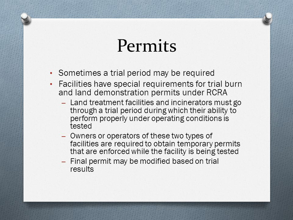 Permits Sometimes a trial period may be required Facilities have special requirements for trial burn and land demonstration permits under RCRA – Land treatment facilities and incinerators must go through a trial period during which their ability to perform properly under operating conditions is tested – Owners or operators of these two types of facilities are required to obtain temporary permits that are enforced while the facility is being tested – Final permit may be modified based on trial results