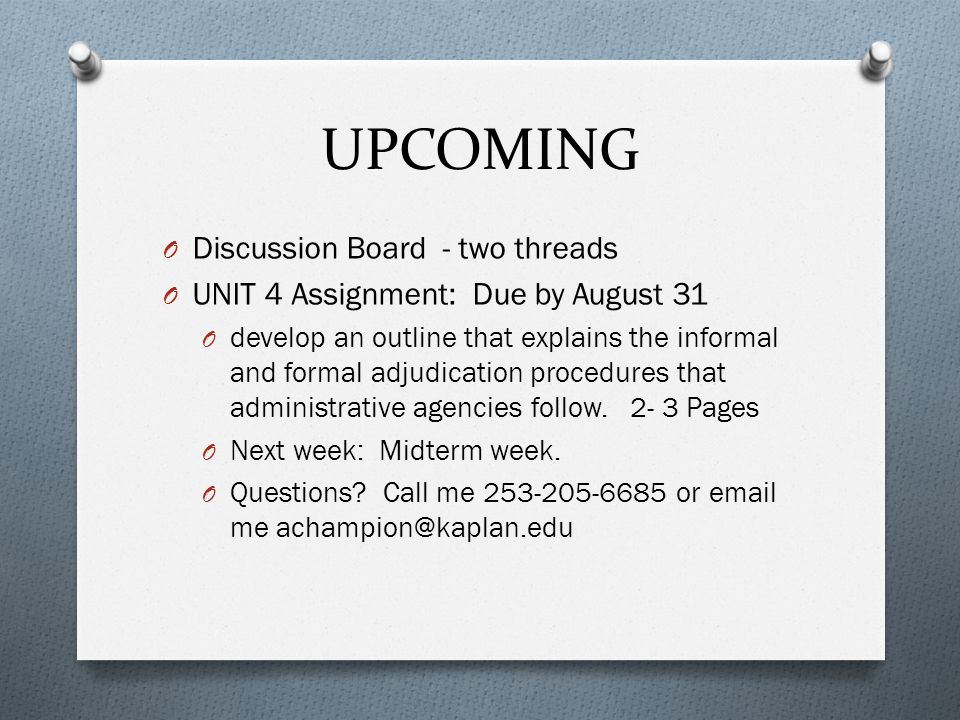 UPCOMING O Discussion Board - two threads O UNIT 4 Assignment: Due by August 31 O develop an outline that explains the informal and formal adjudication procedures that administrative agencies follow.