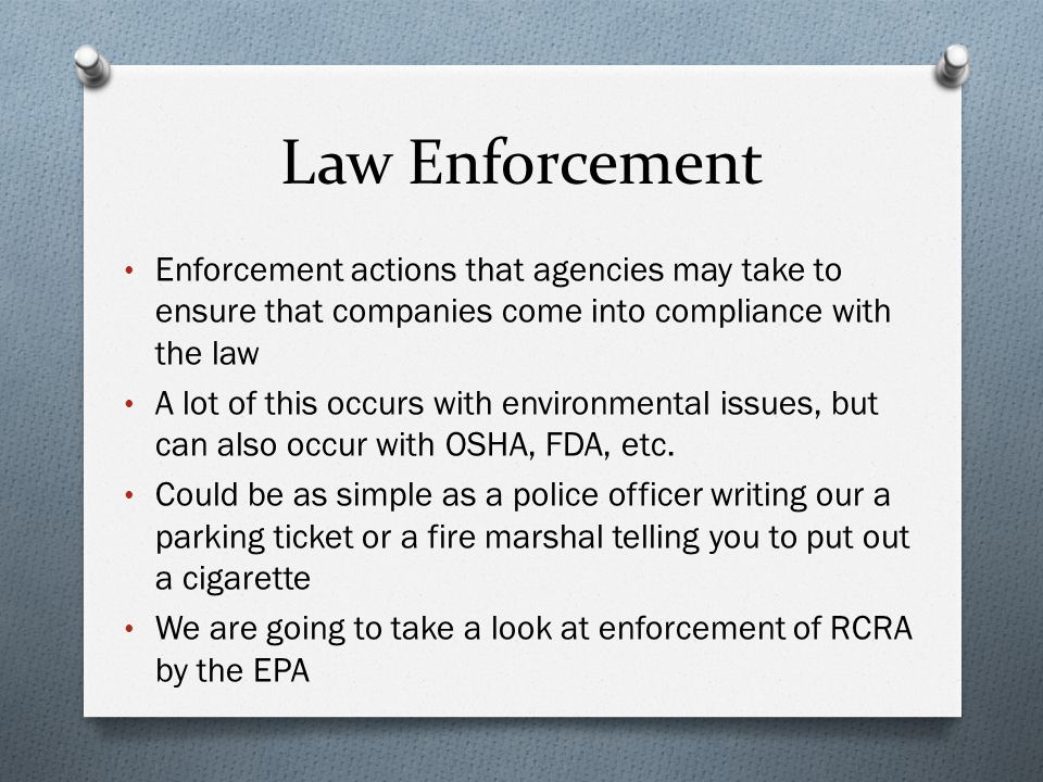 Law Enforcement Enforcement actions that agencies may take to ensure that companies come into compliance with the law A lot of this occurs with environmental issues, but can also occur with OSHA, FDA, etc.