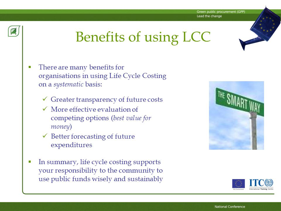 Benefits of using LCC  There are many benefits for organisations in using Life Cycle Costing on a systematic basis: Greater transparency of future costs More effective evaluation of competing options ( best value for money ) Better forecasting of future expenditures  In summary, life cycle costing supports your responsibility to the community to use public funds wisely and sustainably