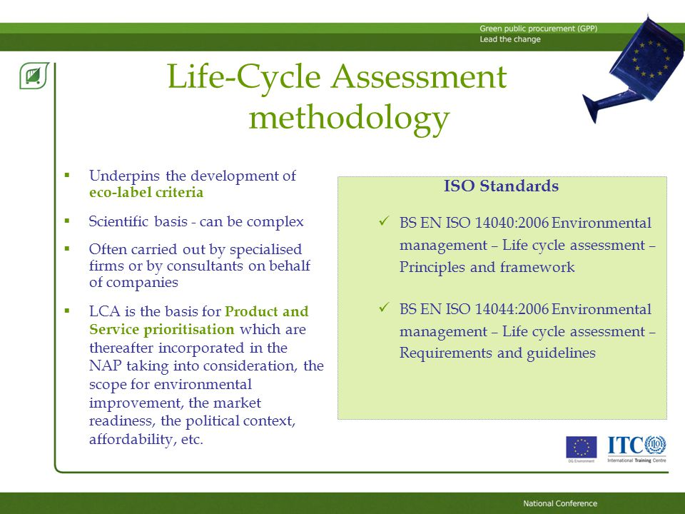 Life-Cycle Assessment methodology  Underpins the development of eco-label criteria  Scientific basis - can be complex  Often carried out by specialised firms or by consultants on behalf of companies  LCA is the basis for Product and Service prioritisation which are thereafter incorporated in the NAP taking into consideration, the scope for environmental improvement, the market readiness, the political context, affordability, etc.