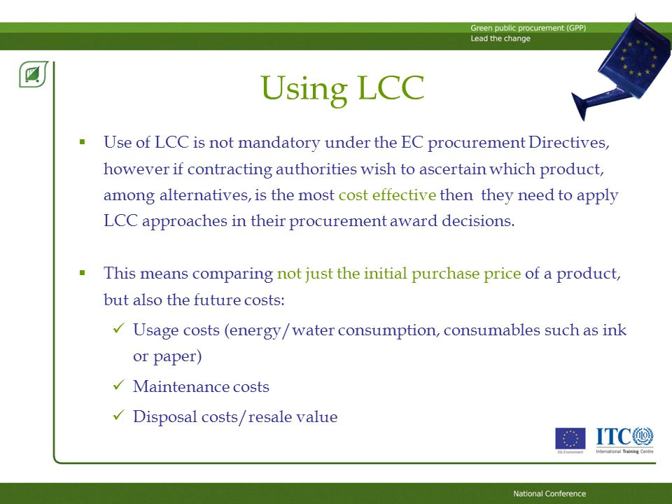 Using LCC  Use of LCC is not mandatory under the EC procurement Directives, however if contracting authorities wish to ascertain which product, among alternatives, is the most cost effective then they need to apply LCC approaches in their procurement award decisions.