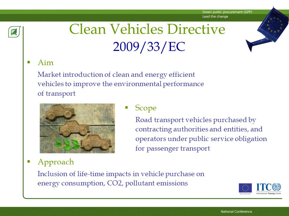 Clean Vehicles Directive 2009/33/EC  Aim Market introduction of clean and energy efficient vehicles to improve the environmental performance of transport  Approach Inclusion of life-time impacts in vehicle purchase on energy consumption, CO2, pollutant emissions  Scope Road transport vehicles purchased by contracting authorities and entities, and operators under public service obligation for passenger transport