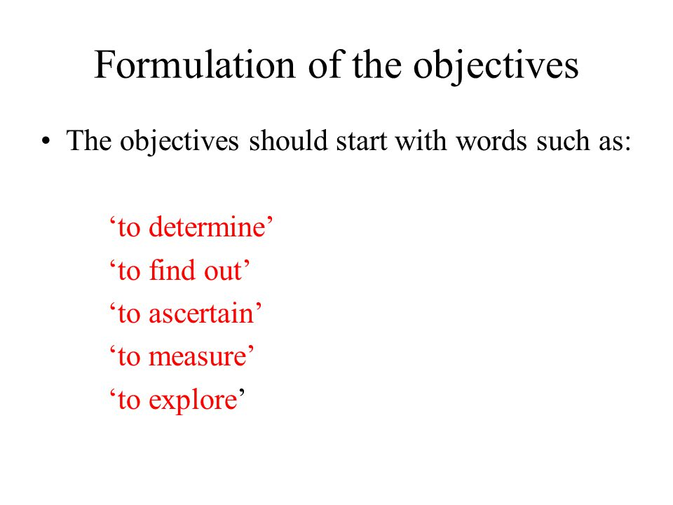 Formulation of the objectives The wording of objectives determines the type of research - Descriptive, Correlational, Experimental The wording of objectives determines the type of research design you need to adopt to achieve them - Observational study, Experimental study