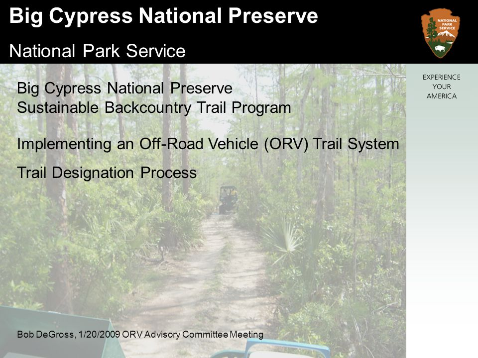 Big Cypress National Preserve National Park Service Recreational ORV Plan Completed in 2000 Immediate focus was designation of trails in Zone 4 and stabilization of trails in other units.