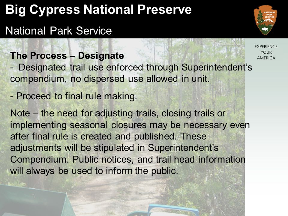 Big Cypress National Preserve National Park Service The Process – Designate - Designated trail use enforced through Superintendent's compendium, no dispersed use allowed in unit.