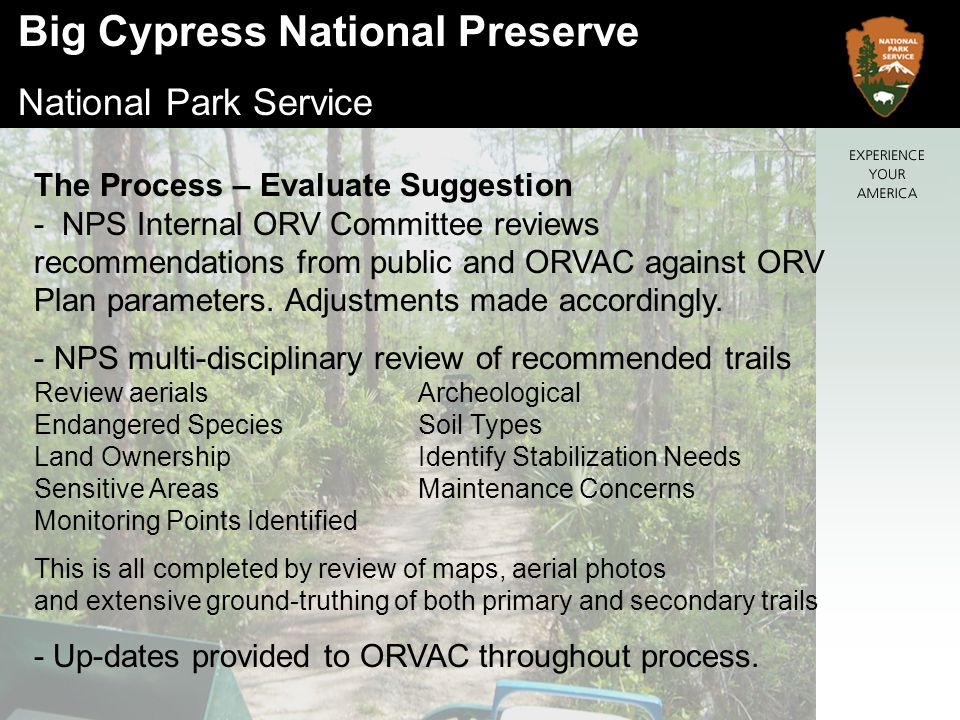 Big Cypress National Preserve National Park Service The Process – Evaluate Suggestion - NPS Internal ORV Committee reviews recommendations from public and ORVAC against ORV Plan parameters.