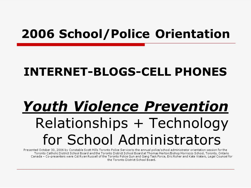 2006 School/Police Orientation INTERNET-BLOGS-CELL PHONES Youth Violence Prevention Relationships + Technology for School Administrators Presented October 30, 2006 by Constable Scott Mills Toronto Police Service to the annual police/school administrator orientation session for the Toronto Catholic District School Board and the Toronto District School Board at Thomas Merton/Bishop Morrocco School, Toronto, Ontario Canada – Co-presenters were Cst Ryan Russell of the Toronto Police Gun and Gang Task Force, Eric Roher and Kate Waters, Legal Counsel for the Toronto District School Board.