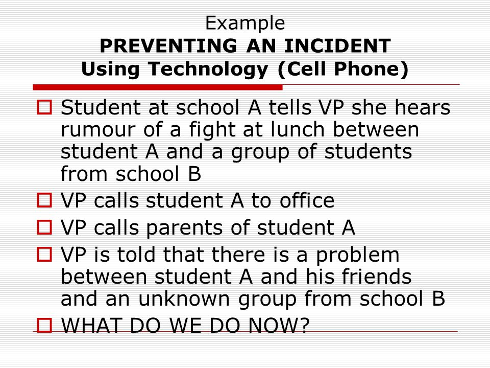 Example PREVENTING AN INCIDENT Using Technology (Cell Phone)  Student at school A tells VP she hears rumour of a fight at lunch between student A and a group of students from school B  VP calls student A to office  VP calls parents of student A  VP is told that there is a problem between student A and his friends and an unknown group from school B  WHAT DO WE DO NOW