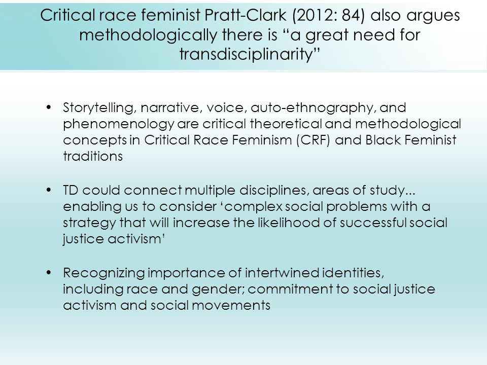 Critical race feminist Pratt-Clark (2012: 84) also argues methodologically there is a great need for transdisciplinarity Storytelling, narrative, voice, auto-ethnography, and phenomenology are critical theoretical and methodological concepts in Critical Race Feminism (CRF) and Black Feminist traditions TD could connect multiple disciplines, areas of study...