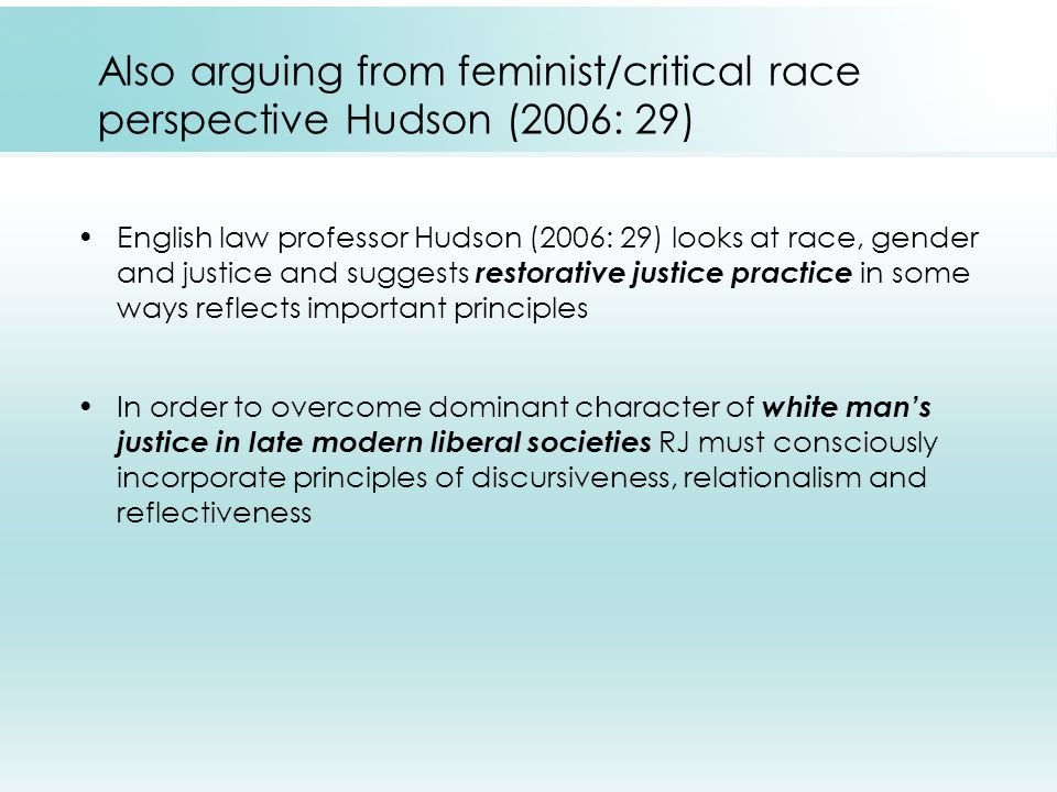 Also arguing from feminist/critical race perspective Hudson (2006: 29) English law professor Hudson (2006: 29) looks at race, gender and justice and suggests restorative justice practice in some ways reflects important principles In order to overcome dominant character of white man's justice in late modern liberal societies RJ must consciously incorporate principles of discursiveness, relationalism and reflectiveness