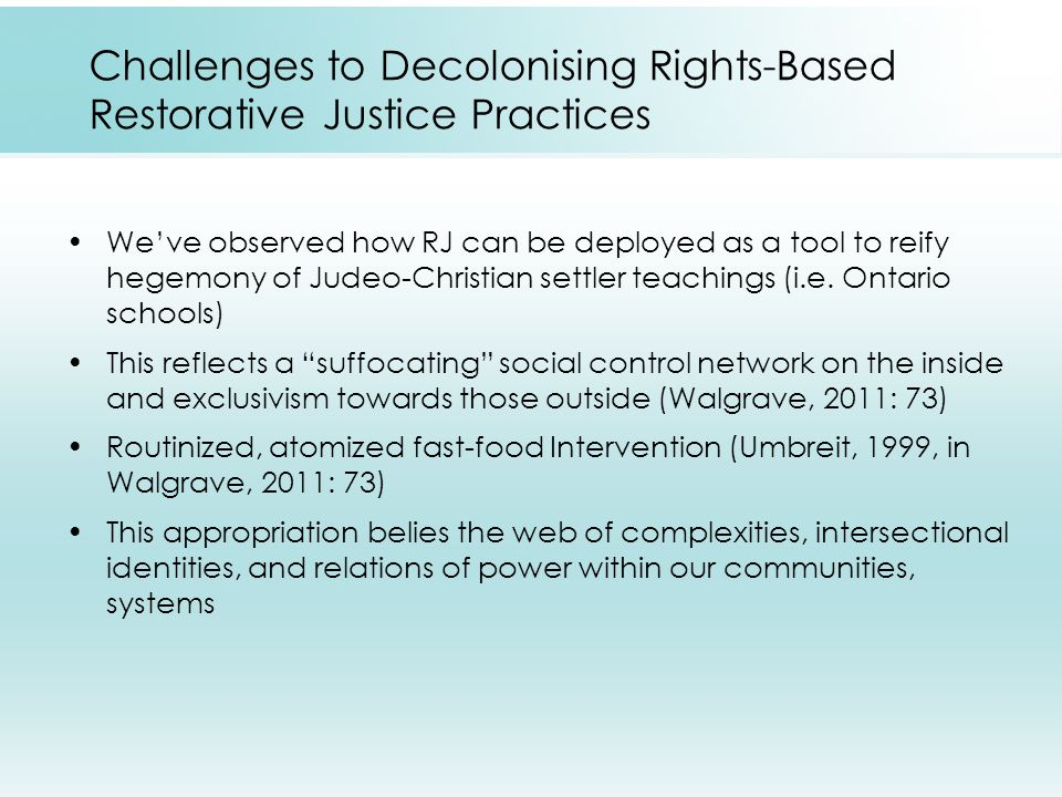 Challenges to Decolonising Rights-Based Restorative Justice Practices We've observed how RJ can be deployed as a tool to reify hegemony of Judeo-Christian settler teachings (i.e.