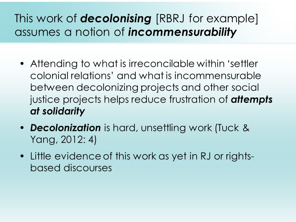 This work of decolonising [RBRJ for example] assumes a notion of incommensurability Attending to what is irreconcilable within 'settler colonial relations' and what is incommensurable between decolonizing projects and other social justice projects helps reduce frustration of attempts at solidarity Decolonization is hard, unsettling work (Tuck & Yang, 2012: 4) Little evidence of this work as yet in RJ or rights- based discourses