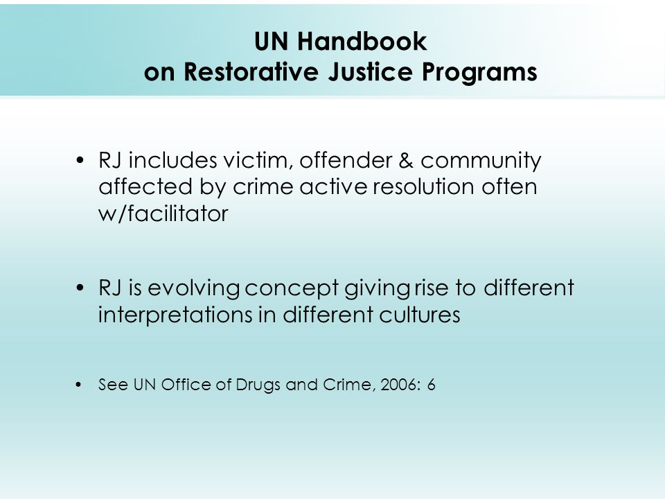 UN Handbook on Restorative Justice Programs RJ includes victim, offender & community affected by crime active resolution often w/facilitator RJ is evolving concept giving rise to different interpretations in different cultures See UN Office of Drugs and Crime, 2006: 6