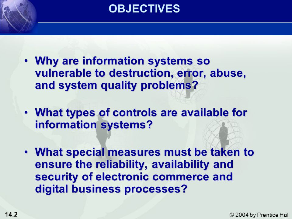14.2 © 2004 by Prentice Hall Why are information systems so vulnerable to destruction, error, abuse, and system quality problems Why are information systems so vulnerable to destruction, error, abuse, and system quality problems.
