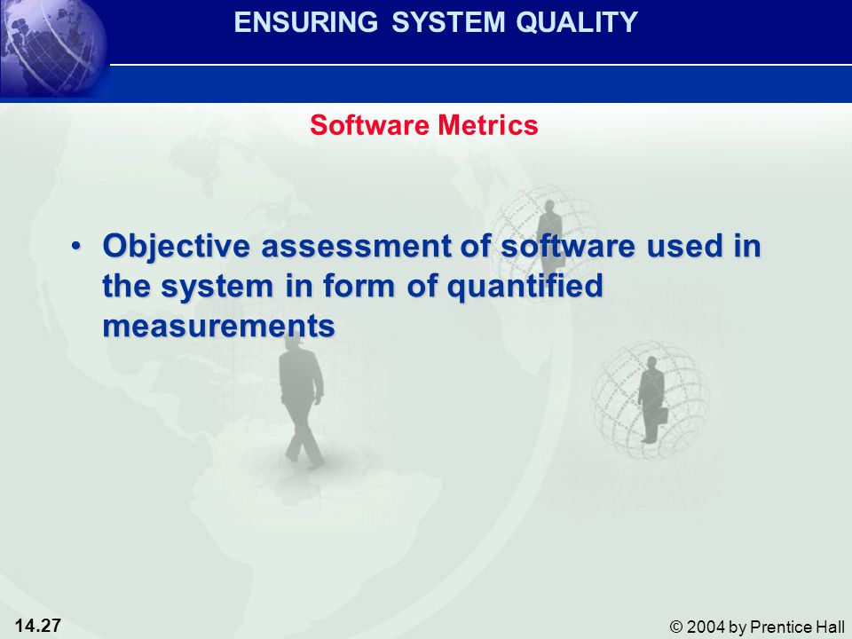 14.27 © 2004 by Prentice Hall Objective assessment of software used in the system in form of quantified measurementsObjective assessment of software used in the system in form of quantified measurements ENSURING SYSTEM QUALITY Software Metrics