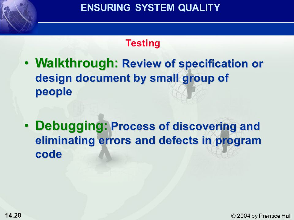 14.28 © 2004 by Prentice Hall Walkthrough: Review of specification or design document by small group of peopleWalkthrough: Review of specification or design document by small group of people Debugging: Process of discovering and eliminating errors and defects in program codeDebugging: Process of discovering and eliminating errors and defects in program code ENSURING SYSTEM QUALITY Testing
