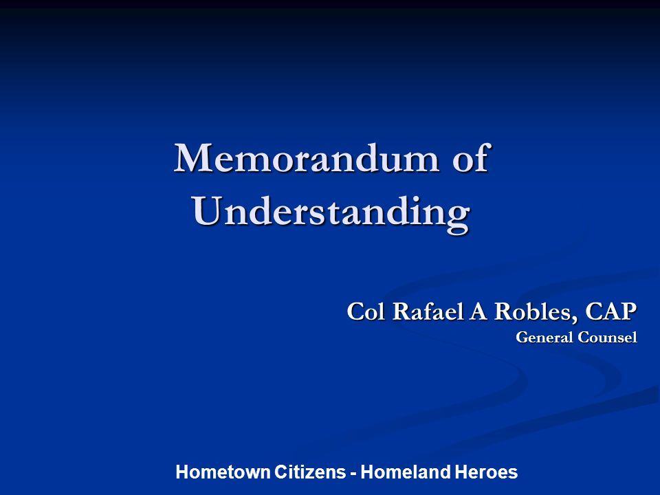 Memorandum of Understanding Col Rafael A Robles, CAP Col Rafael A Robles, CAP General Counsel Hometown Citizens - Homeland Heroes