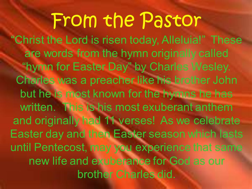 From the Pastor Christ the Lord is risen today, Alleluia! These are words from the hymn originally called hymn for Easter Day by Charles Wesley.