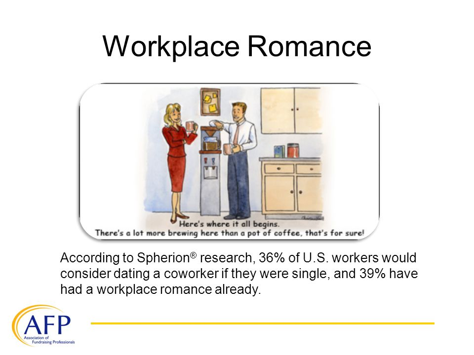 Workplace Romance According to Spherion ® research, 36% of U.S. workers would consider dating a coworker if they were single, and 39% have had a workp