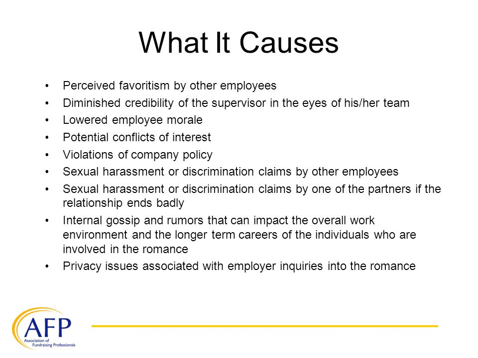 What It Causes Perceived favoritism by other employees Diminished credibility of the supervisor in the eyes of his/her team Lowered employee morale Potential conflicts of interest Violations of company policy Sexual harassment or discrimination claims by other employees Sexual harassment or discrimination claims by one of the partners if the relationship ends badly Internal gossip and rumors that can impact the overall work environment and the longer term careers of the individuals who are involved in the romance Privacy issues associated with employer inquiries into the romance