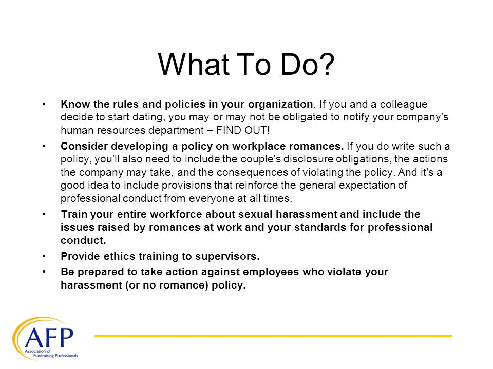 What To Do? Know the rules and policies in your organization. If you and a colleague decide to start dating, you may or may not be obligated to notify