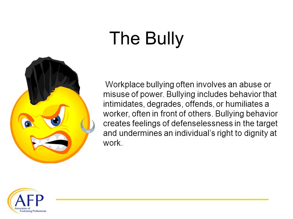 The Bully Workplace bullying often involves an abuse or misuse of power. Bullying includes behavior that intimidates, degrades, offends, or humiliates