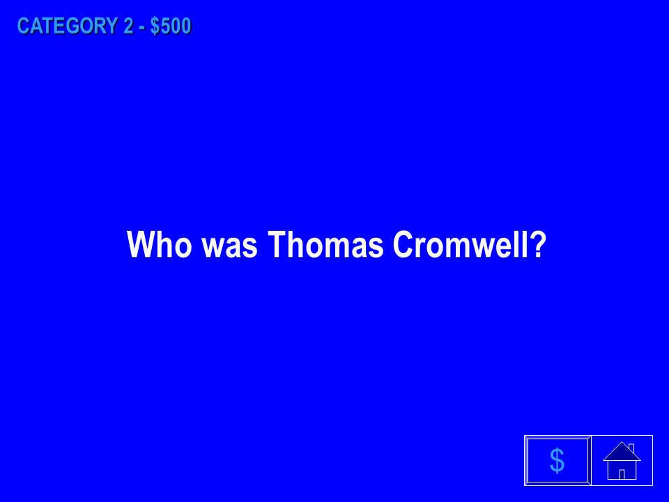 CATEGORY 2 - $400 $ Who was Thomas Wolsey?