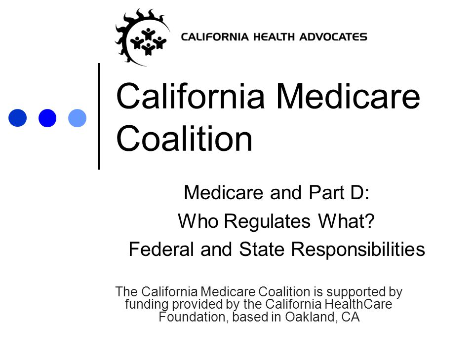 California Medicare Coalition Medicare and Part D: Who Regulates What.