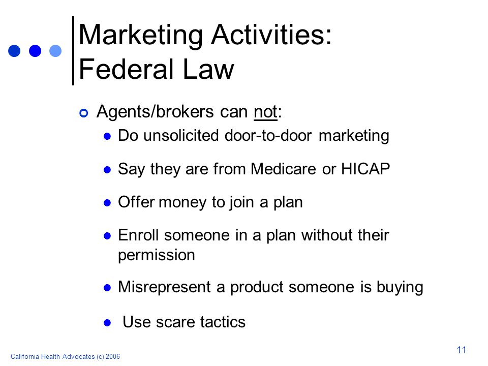 California Health Advocates (c) 2006 11 Marketing Activities: Federal Law Agents/brokers can not: Do unsolicited door-to-door marketing Say they are from Medicare or HICAP Offer money to join a plan Enroll someone in a plan without their permission Misrepresent a product someone is buying Use scare tactics
