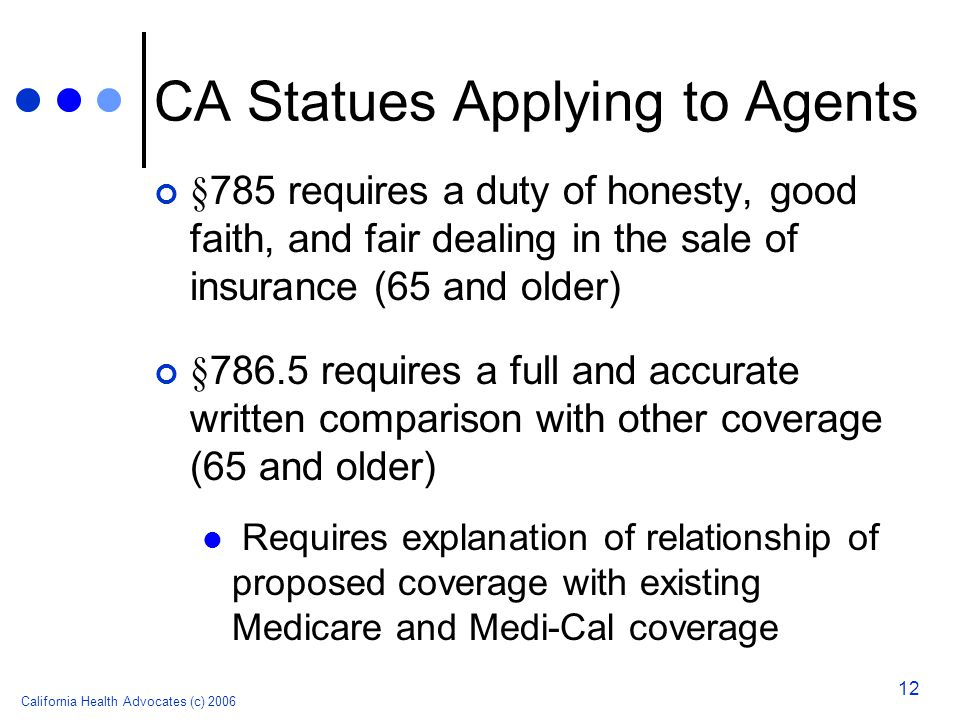 California Health Advocates (c) 2006 12 CA Statues Applying to Agents § 785 requires a duty of honesty, good faith, and fair dealing in the sale of insurance (65 and older) § 786.5 requires a full and accurate written comparison with other coverage (65 and older) Requires explanation of relationship of proposed coverage with existing Medicare and Medi-Cal coverage