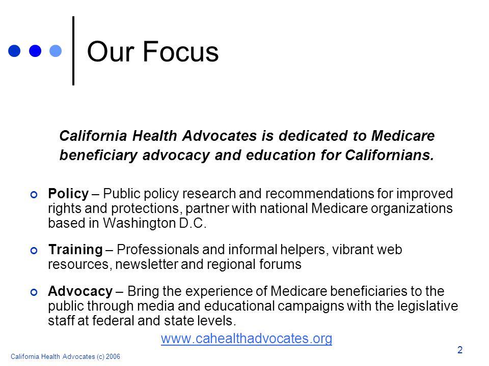 California Health Advocates (c) 2006 2 Our Focus California Health Advocates is dedicated to Medicare beneficiary advocacy and education for Californi