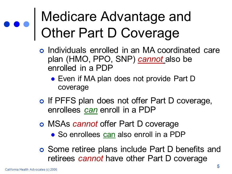 California Health Advocates (c) 2006 5 Medicare Advantage and Other Part D Coverage Individuals enrolled in an MA coordinated care plan (HMO, PPO, SNP