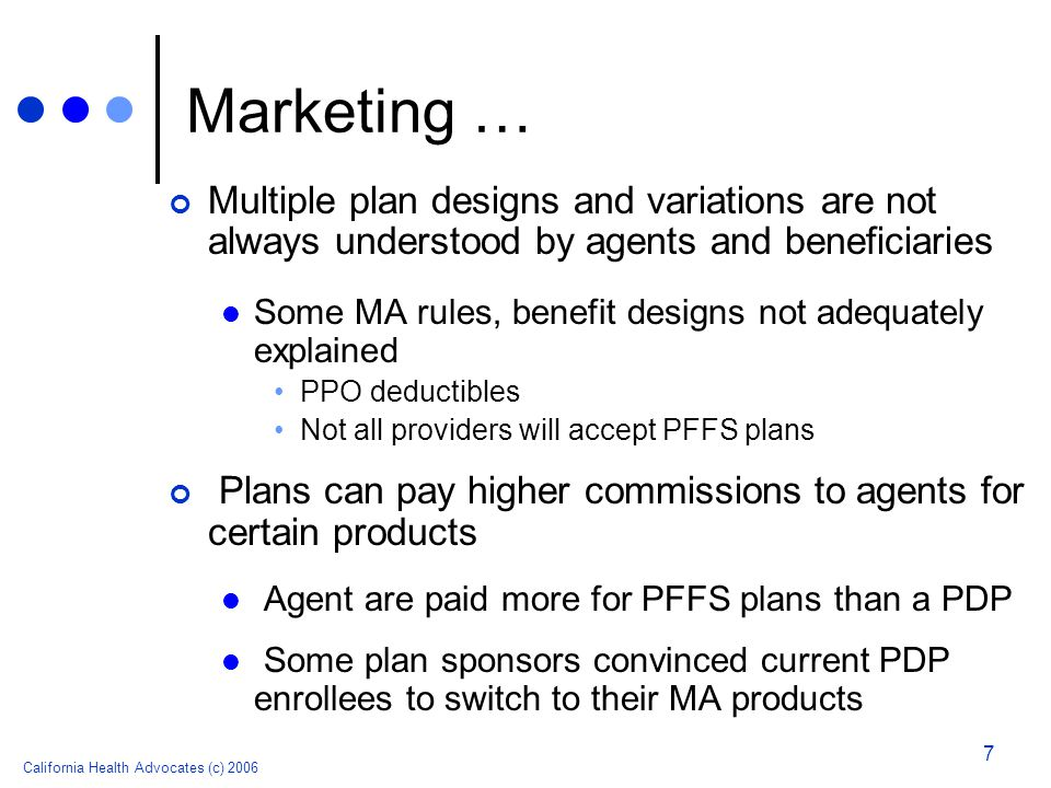 California Health Advocates (c) 2006 7 Marketing … Multiple plan designs and variations are not always understood by agents and beneficiaries Some MA