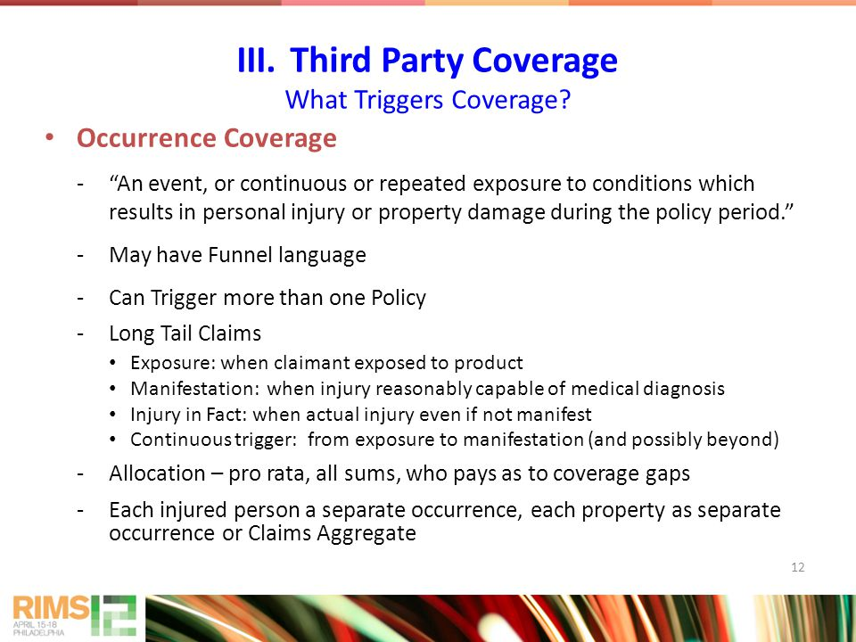 12 Occurrence Coverage - An event, or continuous or repeated exposure to conditions which results in personal injury or property damage during the policy period. -May have Funnel language -Can Trigger more than one Policy -Long Tail Claims Exposure: when claimant exposed to product Manifestation: when injury reasonably capable of medical diagnosis Injury in Fact: when actual injury even if not manifest Continuous trigger: from exposure to manifestation (and possibly beyond) -Allocation – pro rata, all sums, who pays as to coverage gaps -Each injured person a separate occurrence, each property as separate occurrence or Claims Aggregate III.Third Party Coverage What Triggers Coverage?