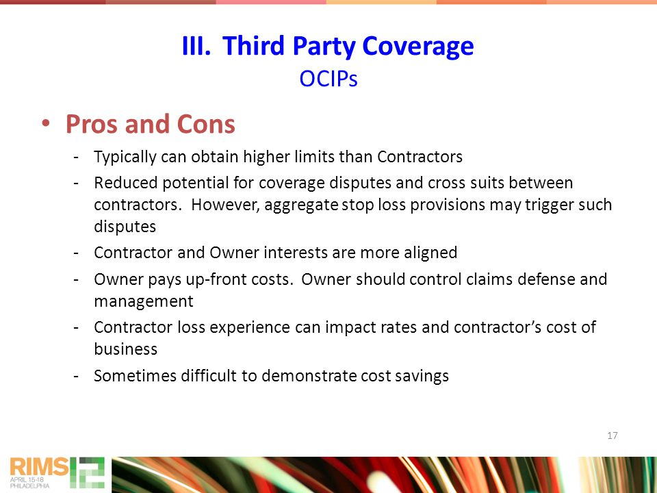 17 Pros and Cons -Typically can obtain higher limits than Contractors -Reduced potential for coverage disputes and cross suits between contractors. Ho