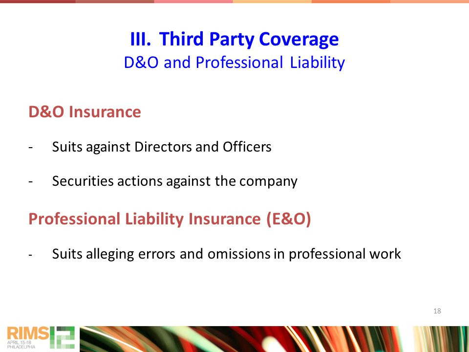 18 D&O Insurance -Suits against Directors and Officers -Securities actions against the company Professional Liability Insurance (E&O) - Suits alleging errors and omissions in professional work III.Third Party Coverage D&O and Professional Liability