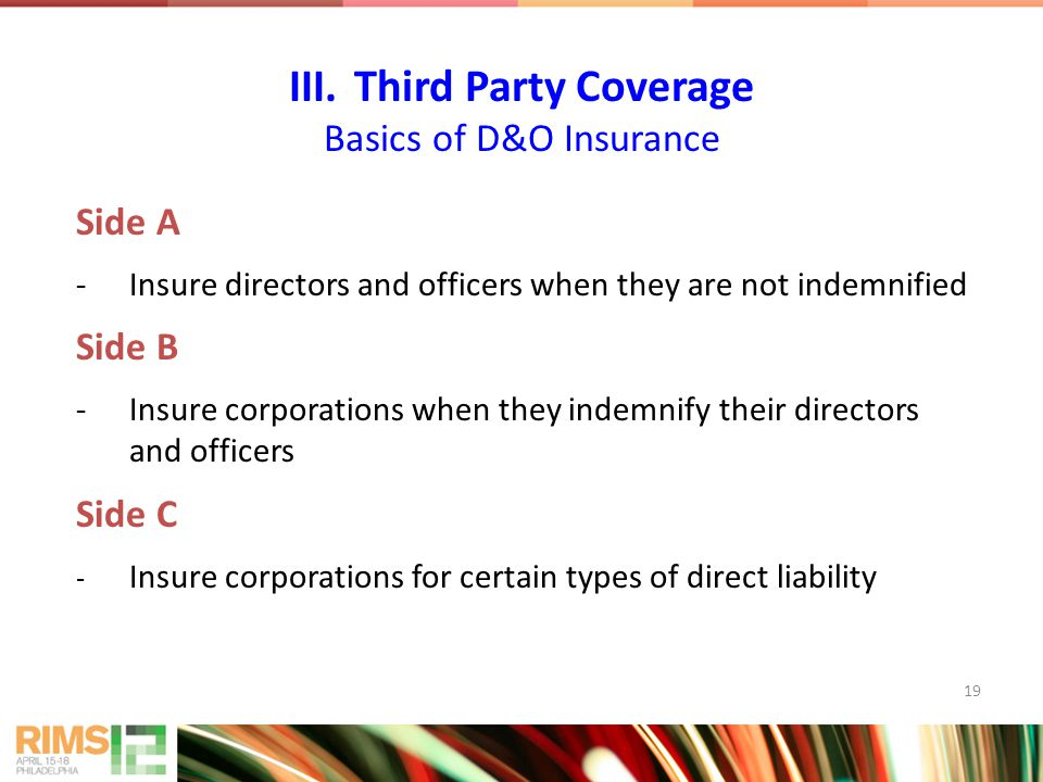 19 Side A -Insure directors and officers when they are not indemnified Side B -Insure corporations when they indemnify their directors and officers Side C - Insure corporations for certain types of direct liability III.Third Party Coverage Basics of D&O Insurance