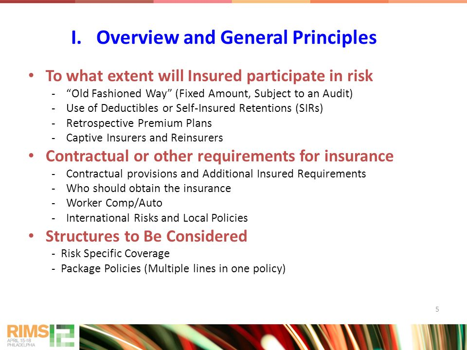 To what extent will Insured participate in risk - Old Fashioned Way (Fixed Amount, Subject to an Audit) -Use of Deductibles or Self-Insured Retentions (SIRs) -Retrospective Premium Plans -Captive Insurers and Reinsurers Contractual or other requirements for insurance -Contractual provisions and Additional Insured Requirements -Who should obtain the insurance -Worker Comp/Auto -International Risks and Local Policies Structures to Be Considered - Risk Specific Coverage - Package Policies (Multiple lines in one policy) I.